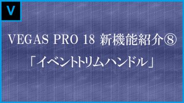 VEGAS Pro 18新機能 「イベントトリムハンドル」